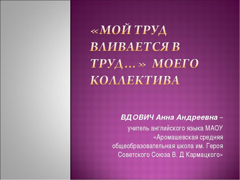 ВДОВИЧ Анна Андреевна – учитель английского языка МАОУ «Аромашевская средняя...