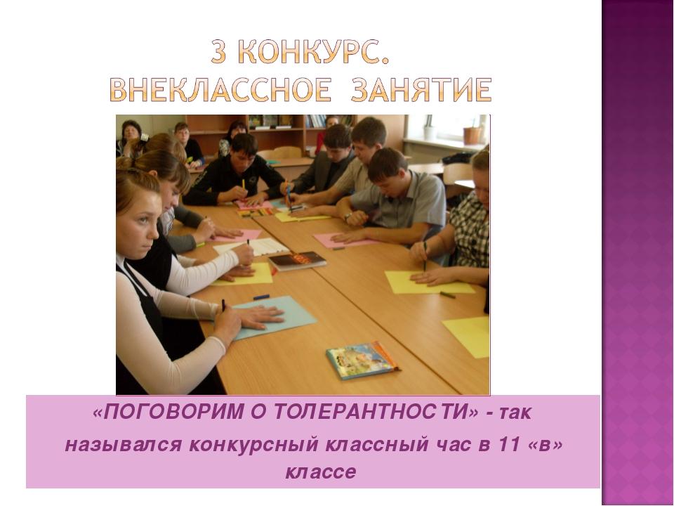 «ПОГОВОРИМ О ТОЛЕРАНТНОСТИ» - так назывался конкурсный классный час в 11 «в»...