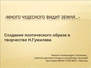 Создание поэтического образа в творчестве Н.Гумилева Черных Александра Сергее