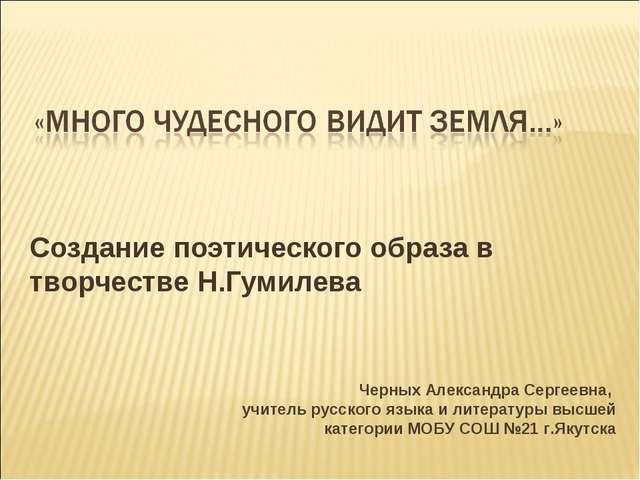 Создание поэтического образа в творчестве Н.Гумилева Черных Александра Сергее...