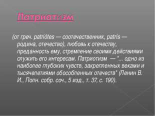 (от греч. patriótes — соотечественник, patrís — родина, отечество), любовь к