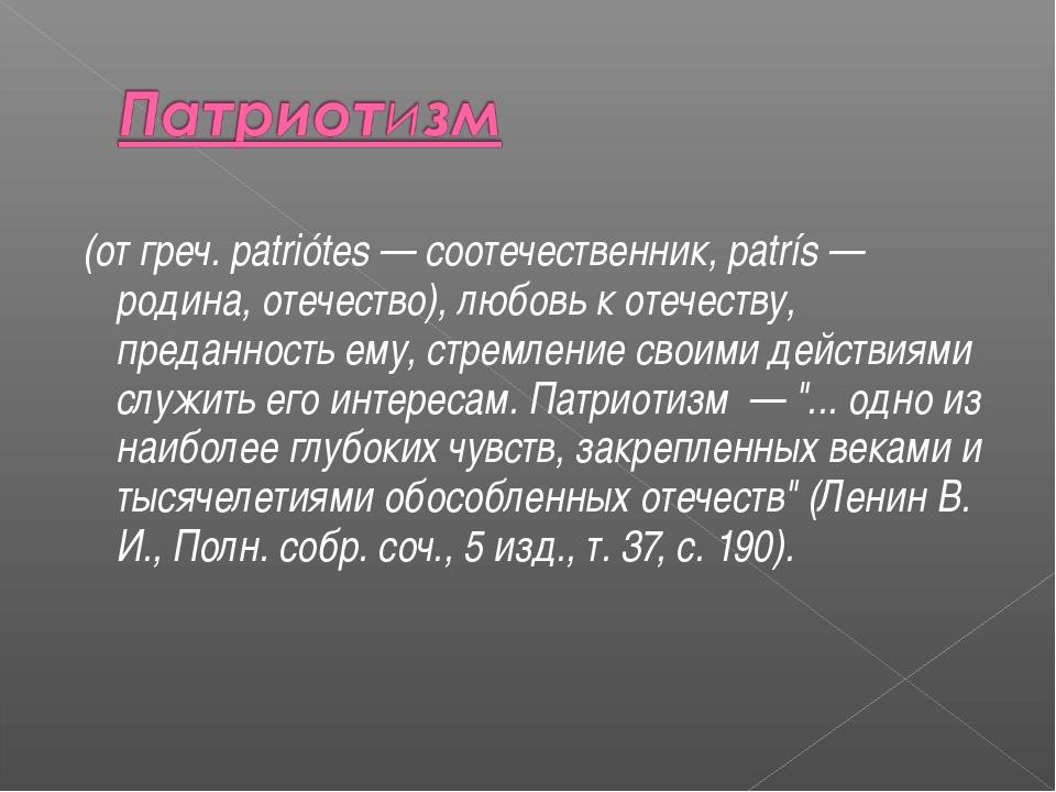 (от греч. patriótes — соотечественник, patrís — родина, отечество), любовь к...