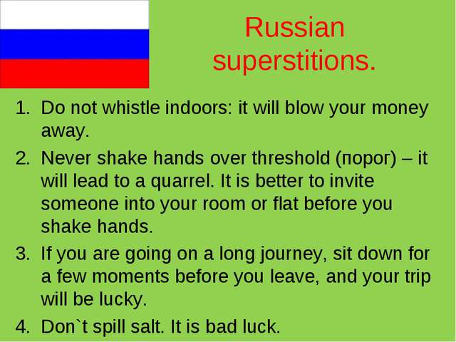 Russian superstitions. Do not whistle indoors: it will blow your money away....