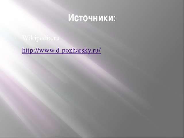 Источники: Wikipedia.ru http://www.d-pozharsky.ru/