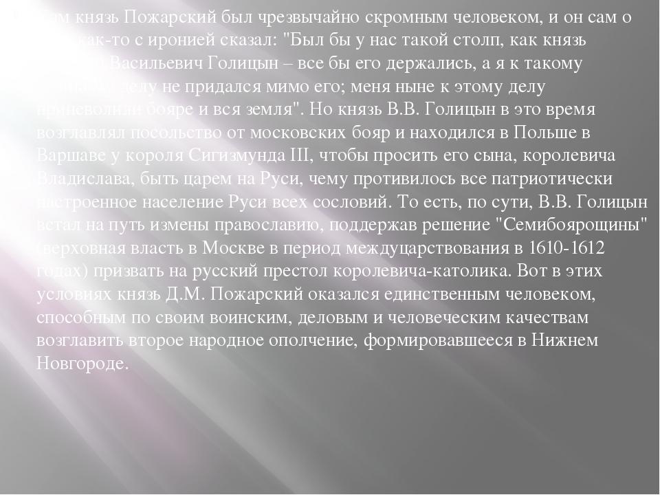 Сам князь Пожарский был чрезвычайно скромным человеком, и он сам о себе как-т...