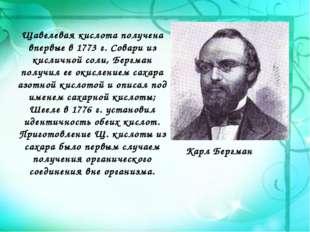 Щавелевая кислотаполучена впервые в 1773 г. Совари из кисличной соли, Бергма
