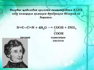 Впервые щавелевая кислота синтезирована в 1824 году немецким химикомФридрихо
