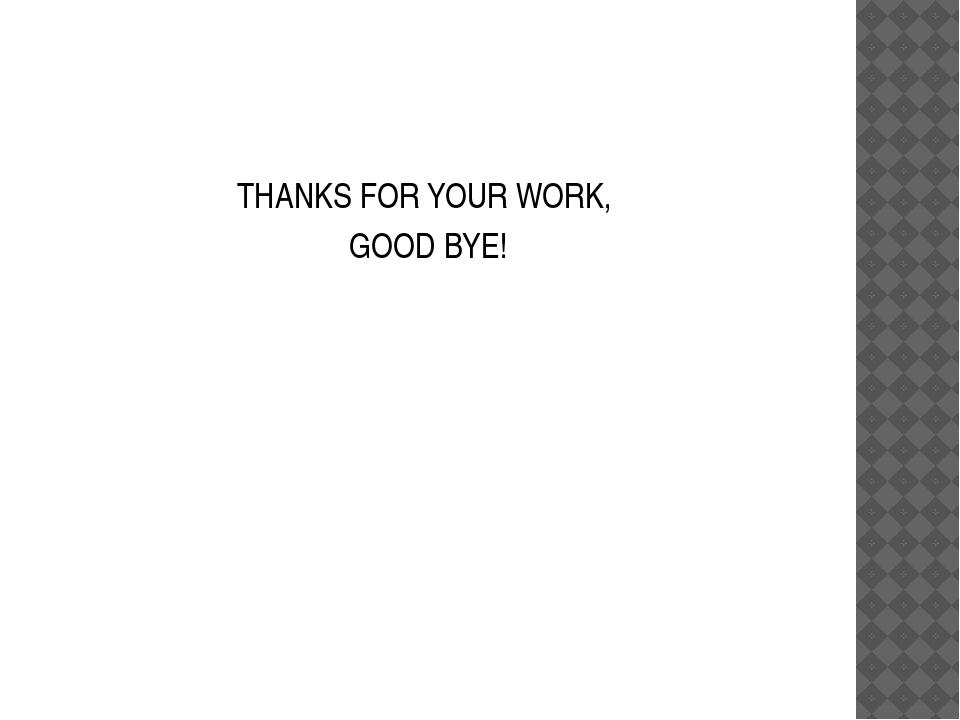 THANKS FOR YOUR WORK, GOOD BYE!