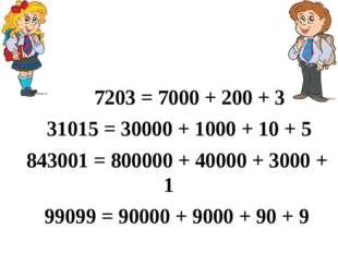 7203 = 7000 + 200 + 3 31015 = 30000 + 1000 + 10 + 5 843001 = 800000 + 40000