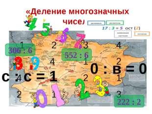 «Деление многозначных чисел» 222 : 2 306 : 6 552 : 6 0 : в = 0 с : с = 1 1 2