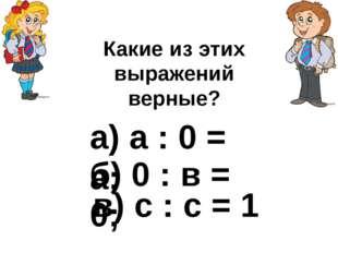 а) а : 0 = а; б) 0 : в = 0; в) с : с = 1 Какие из этих выражений верные?