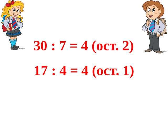 17 : 4 = 4 (ост. 1) 30 : 7 = 4 (ост. 2)
