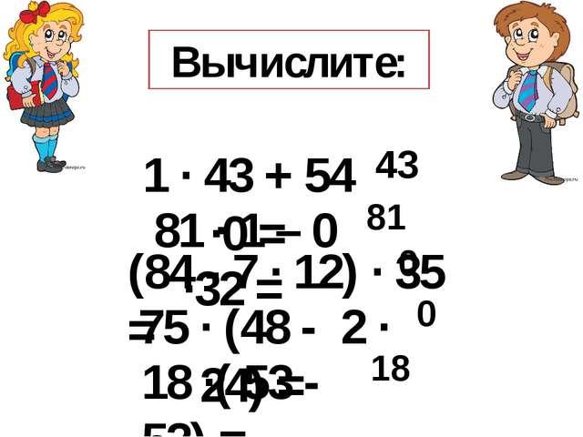 Вычислите: 1 · 43 + 54 ·0 = 81 · 1 – 0 ·32 = (84 - 7 · 12) · 35 = 75 · (48 -...