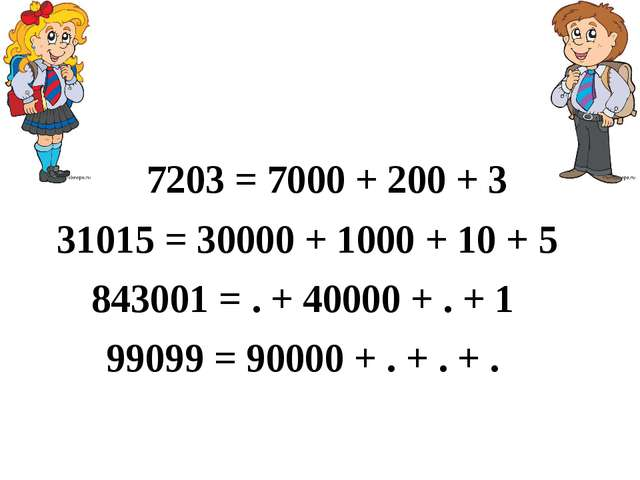 7203 = 7000 + 200 + 3 31015 = 30000 + 1000 + 10 + 5 843001 = . + 40000 + . +...