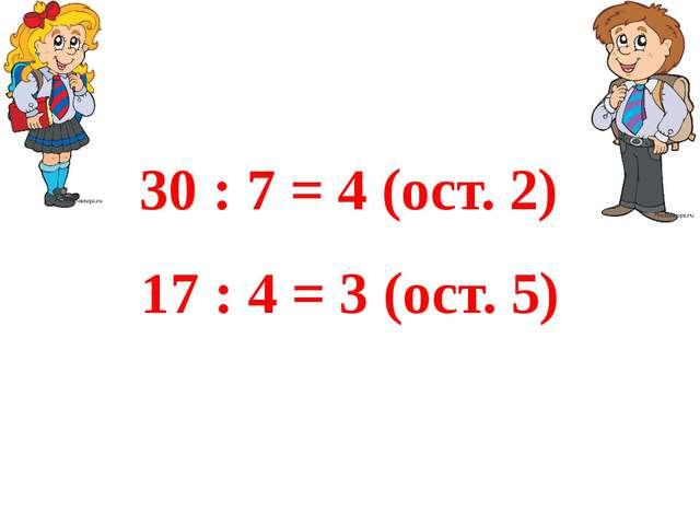 17 : 4 = 3 (ост. 5) 30 : 7 = 4 (ост. 2)
