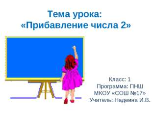 Тема урока: «Прибавление числа 2» Класс: 1 Программа: ПНШ МКОУ «СОШ №17» Учит