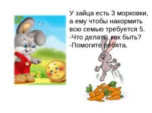 У зайца есть 3 морковки, а ему чтобы накормить всю семью требуется 5. -Что де