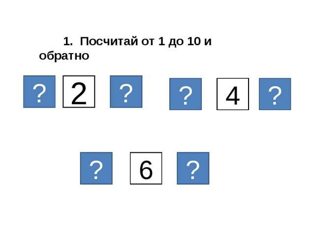 2 1. Посчитай от 1 до 10 и обратно ? ? 6 ? ? ? 4 ?