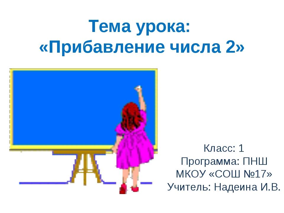 Тема урока: «Прибавление числа 2» Класс: 1 Программа: ПНШ МКОУ «СОШ №17» Учит...