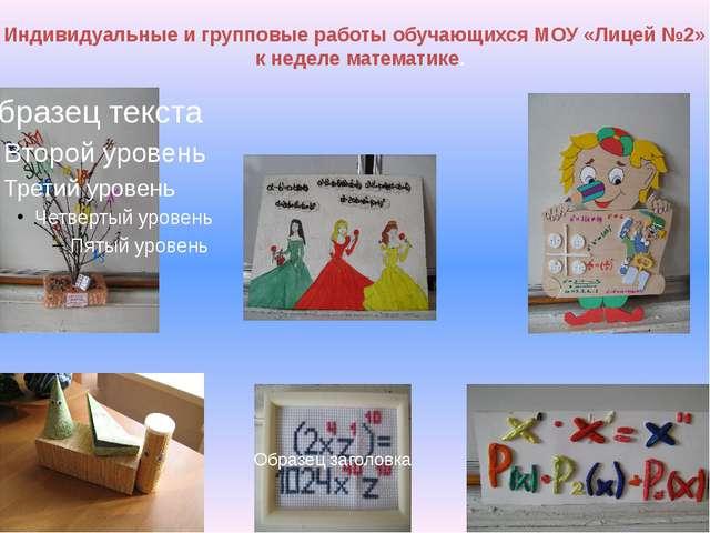 Индивидуальные и групповые работы обучающихся МОУ «Лицей №2» к неделе математ...