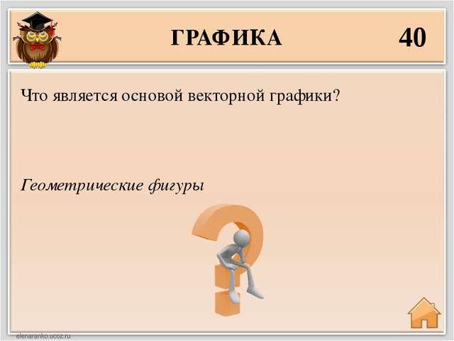 ГРАФИКА 40 Геометрические фигуры Что является основой векторной графики?
