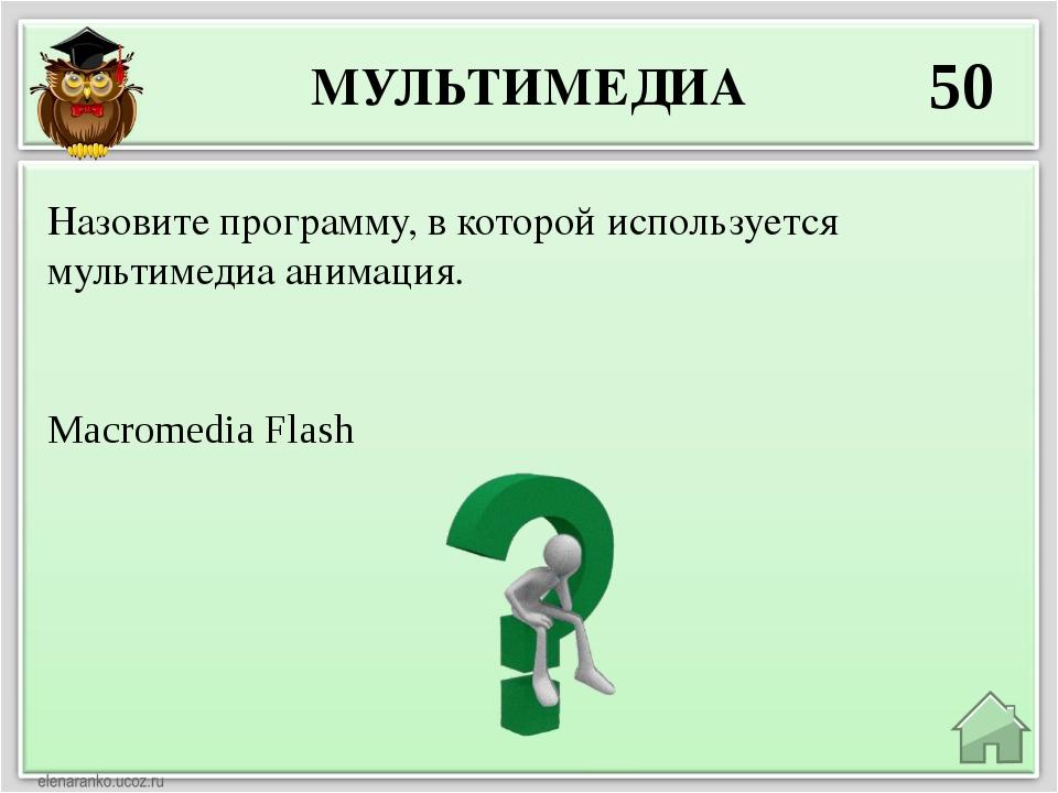 МУЛЬТИМЕДИА 50 MacromediaFlash Назовите программу, в которой используется му...