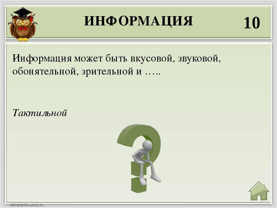 ИНФОРМАЦИЯ 10 Тактильной Информация может быть вкусовой, звуковой, обонятельн...