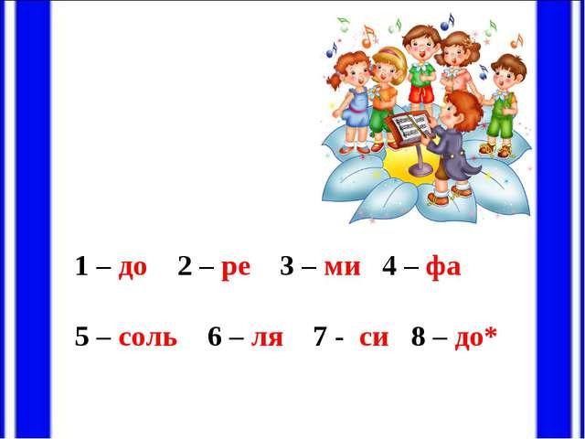 1 – до 2 – ре 3 – ми 4 – фа 5 – соль 6 – ля 7 - си 8 – до*