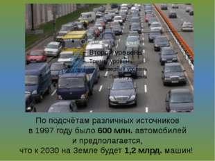 По подсчётам различных источников в 1997 году было 600 млн. автомобилей и пре