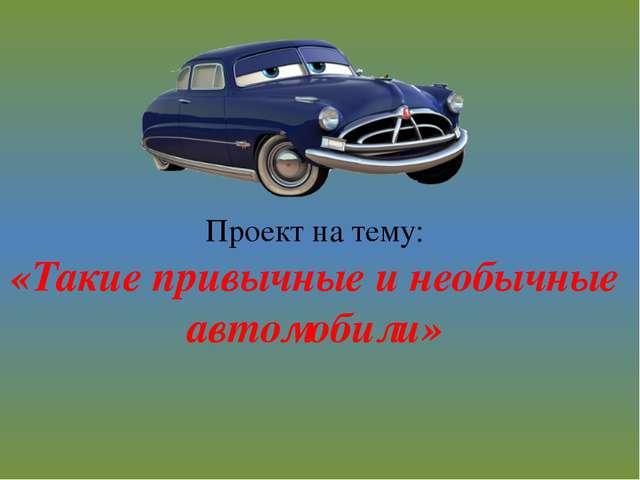 Проект на тему: «Такие привычные и необычные автомобили»