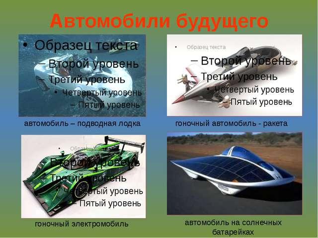 Автомобили будущего автомобиль – подводная лодка гоночный автомобиль - ракета...