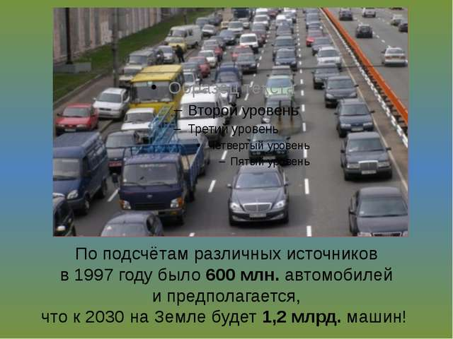 По подсчётам различных источников в 1997 году было 600 млн. автомобилей и пре...