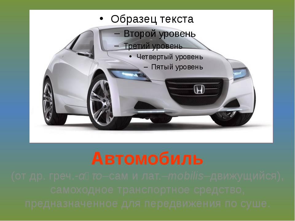 Автомобиль (от др. греч.-αὐτο–сам и лат.–mobilis–движущийся), самоходное тран...