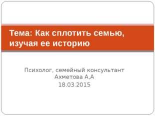 Психолог, семейный консультант Ахметова А,А 18.03.2015 Тема: Как сплотить сем