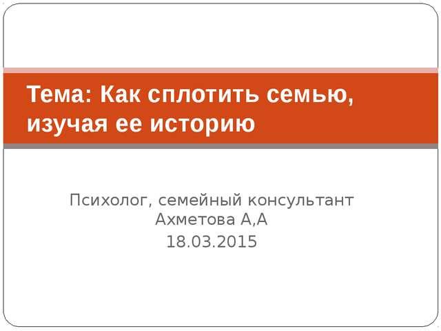 Психолог, семейный консультант Ахметова А,А 18.03.2015 Тема: Как сплотить сем...