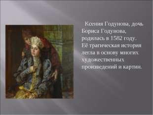 Ксения Годунова, дочь Бориса Годунова, родилась в 1582 году. Её трагическая и