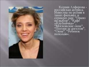 Ксения Алферова - российская актриса. Известна по ролям в таких фильмах и с