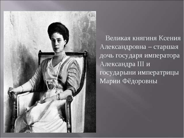 Великая княгиня Ксения Александровна – старшая дочь государяимператора Алек...