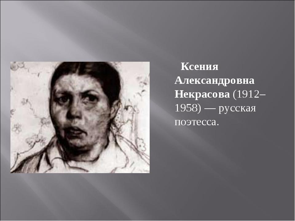 Ксения Александровна Некрасова (1912–1958) — русская поэтесса.