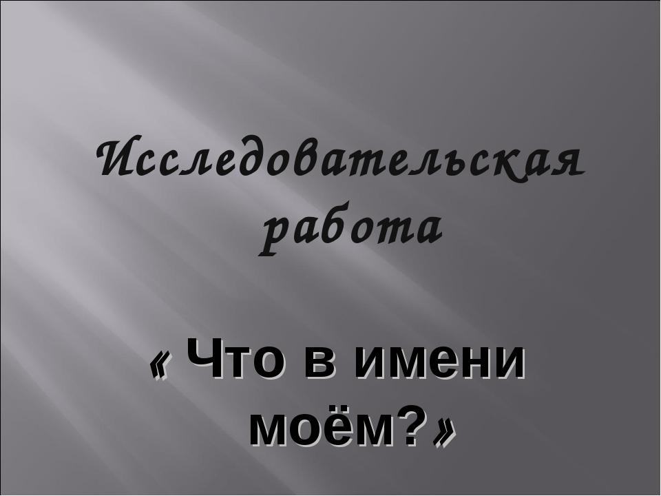 Исследовательская работа « Что в имени моём?»