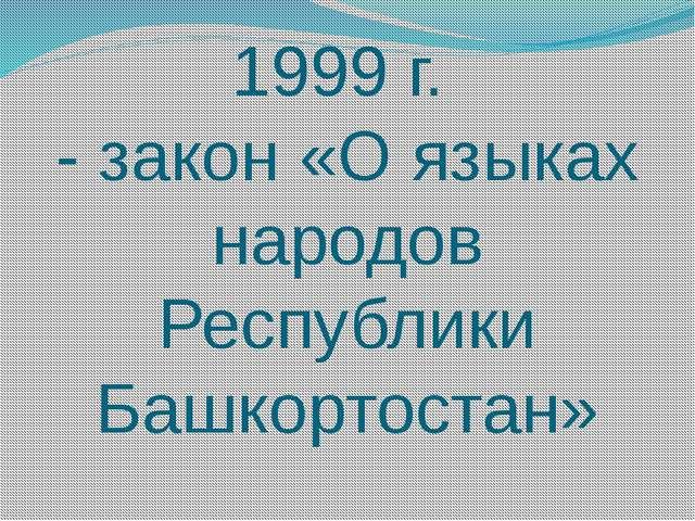 1999 г. - закон «О языках народов Республики Башкортостан»
