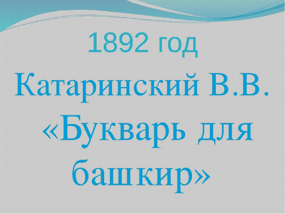1892 год Катаринский В.В. «Букварь для башкир»