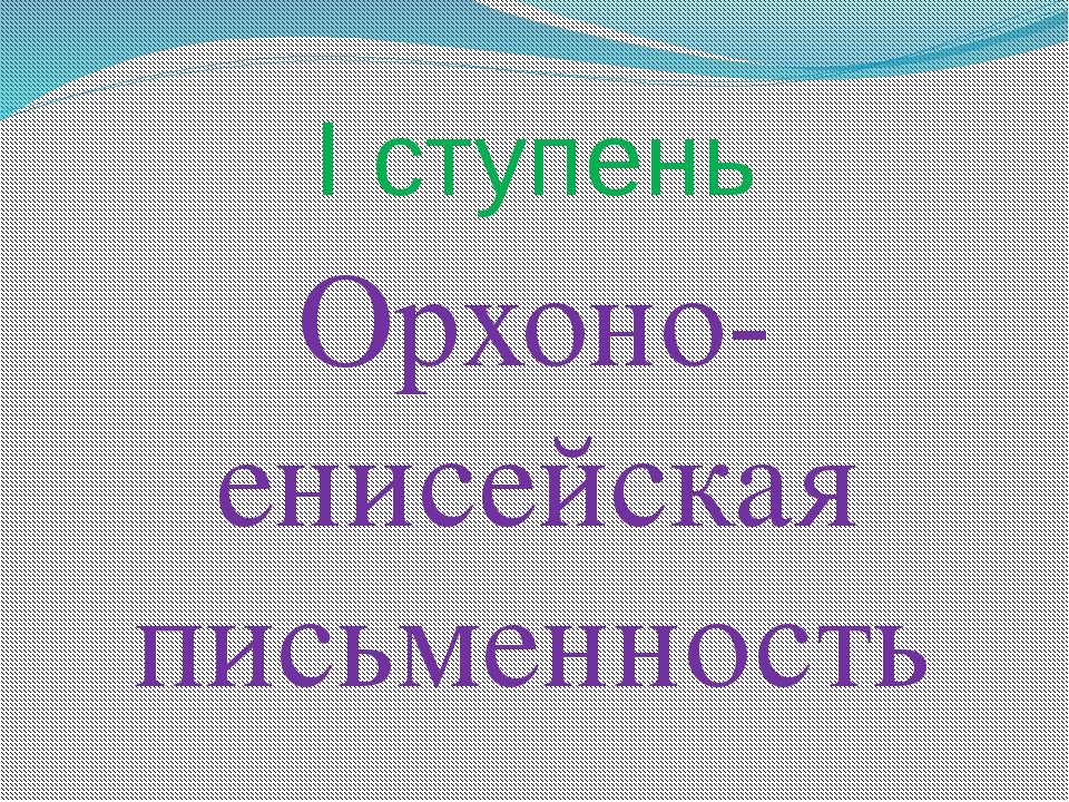 I ступень Орхоно- енисейская письменность