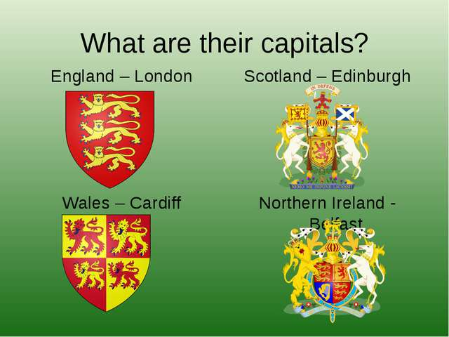 What are their capitals? England – London Wales – Cardiff Scotland – Edinburg...
