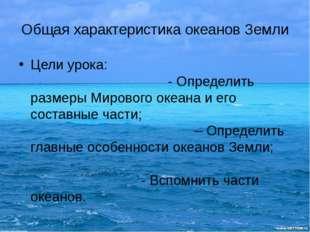 Общая характеристика океанов Земли Цели урока: - Определить размеры Мирового