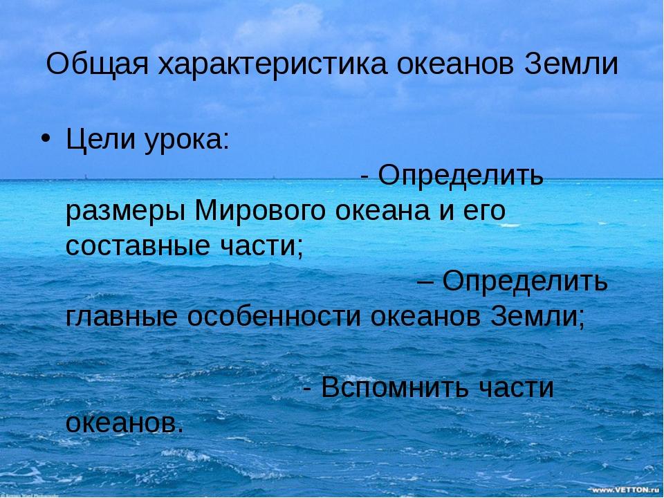 Общая характеристика океанов Земли Цели урока: - Определить размеры Мирового...