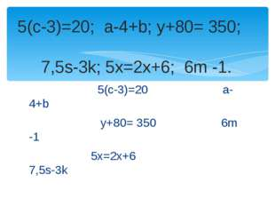 5(с-3)=20 a-4+b у+80= 350 6m -1 5x=2x+6 7,5s-3k 5(с-3)=20; a-4+b; у+80= 350;