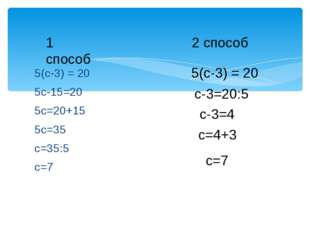 5(с-3) = 20 5с-15=20 5с=20+15 5с=35 с=35:5 с=7 1 способ 2 способ 5(с-3) = 20