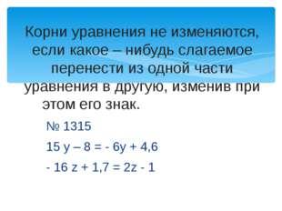 № 1315 15 у – 8 = - 6у + 4,6 - 16 z + 1,7 = 2z - 1 Корни уравнения не изменяю