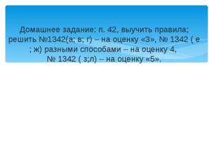 Домашнее задание: п. 42, выучить правила; решить №1342(а; в; г) – на оценку